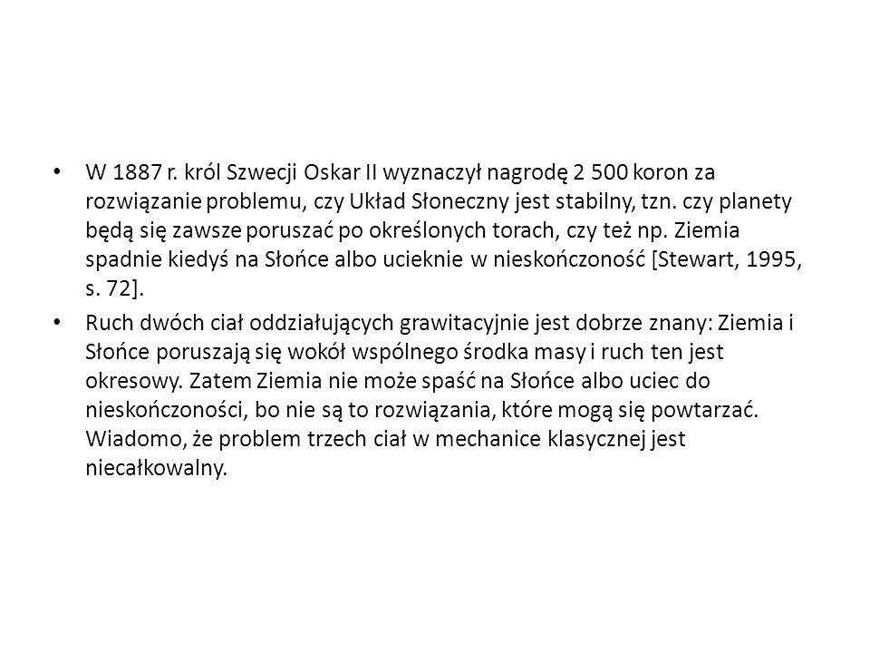 W 1887 r. król Szwecji Oskar II wyznaczył nagrodę 2 500 koron za rozwiązanie problemu, czy Układ Słoneczny jest stabilny, tzn. czy planety będą się zawsze poruszać po określonych torach, czy też np. Ziemia spadnie kiedyś na Słońce albo ucieknie w nieskończoność [Stewart, 1995, s. 72].